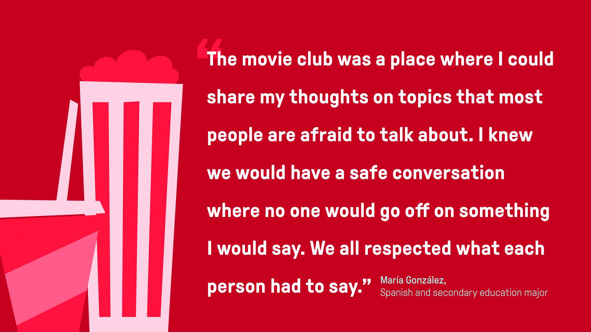"A graphic for a quote by North Central College student Maria Gonzalez: The movie club was a place where I could share my thoughts on topics that most people are afraid to talk about,"" she said. ""I knew we would have a safe conversation where no one would go off on something I would say. We all respected what each person had to say."""